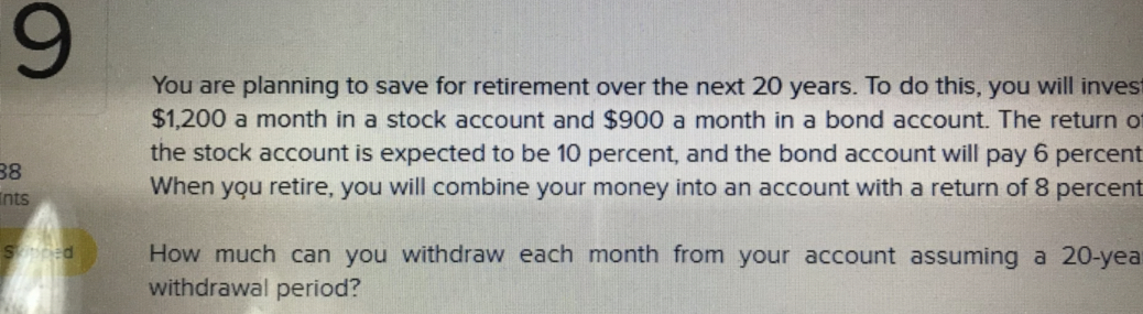 9 You are planning to save for retirement over the next 20 years. To do this, you will inves $1,200 a month in a stock account and $900 a month in a bond account. The return o the stock account is expected to be 10 percent, and the bond account will pay 6 percent When you retire, you will combine your money into an account with a return of 8 percent 38 nts How much can you withdraw each month from your account assuming a 20-yea withdrawal period?