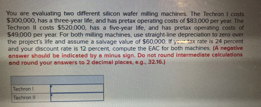 You are evaluating two different silicon wafer milling machines. The Techron I costs $300,000, has a three-year life, and has pretax operating costs of $83,000 per year. The Techron Il costs $520,000, has a five-year life, and has pretax operating costs of $49,000 per year. For both milling machines, use straight-line depreciation to zero over the project's life and assume a salvage value of $60,000. If you tax rate is 24 percent and your discount rate is 12 percent, compute the EAC for both machines. (A negative answer should be indicated by a minus sign. Do not round intermediate calculations and round your answers to 2 decimal places, e.g., 32.16.) Techron I Techron II