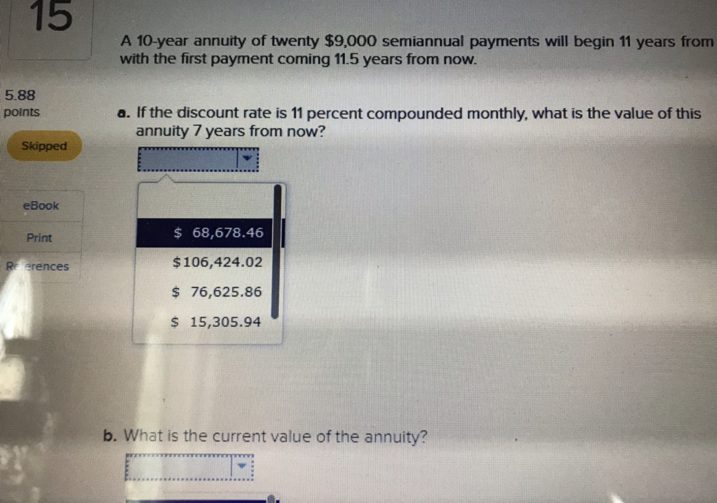 15 A 10-year annuity of twenty $9,000 semiannual payments will begin 11 years from with the first payment coming 11.5 years from now. 5.88 points a. If the discount rate is 11 percent compounded monthly, what is the value of this annuity 7 years from now? Skipped eBook Print erences 68,678.46 $106,424.02 $ 76,625.86 S15,305.94 b. What is the current value of the annuity?