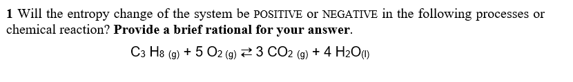 1 Will the entropy change of the system be POSITIVE or NEGATIVE in the following processes or chemical reaction? Provide a brief rational for your answer C3 H8 (g) + 5 O2 (g) :3 CO2 (g) + 4 H2O(l)