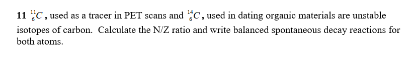 11 C, used as a tracer in PET scans and C, used in dating organic materials are unstable isotopes of carbon. Calculate the N/Z ratio and write balanced spontaneous decay reactions for both atoms.