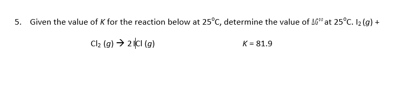 Given the value of K for the reaction below at 25°C, determine the value of AG° at 25°C. I2(g) + 5. Cl2 (g)2(cl (g) K-81.9