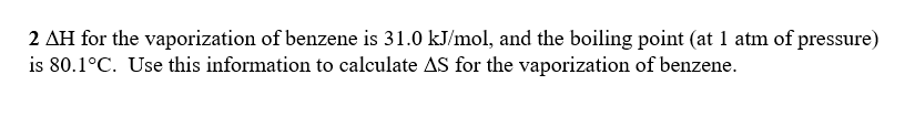 2 ΔΗ for the vaporization of benzene is 31.0 kJ/mol, and the boiling point (at atm of pressure) is 80.1 °C. Use this information to calculate Δs for the vaporization of benzene.
