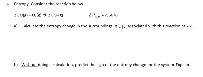 Entropy. Consider the reaction below. 2 CO(g)O2(g) 2 CO2(g) a) 4. ΔΙοχη -566 kJ Calculate the entropy change in the surroundings,a,+r, associated with this reaction at 25°C. b) Without doing a calculation, predict the sign of the entropy change for the system. Explain