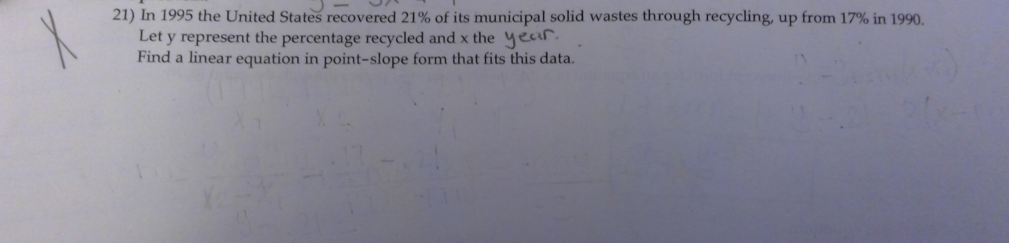 21) In 1995 the United States recovered 21% of its municipal solid wastes through recycling, up from 17% in 1990. Let y represent the percentage recycled and x the year Find a linear equation in point-slope form that fits this data.