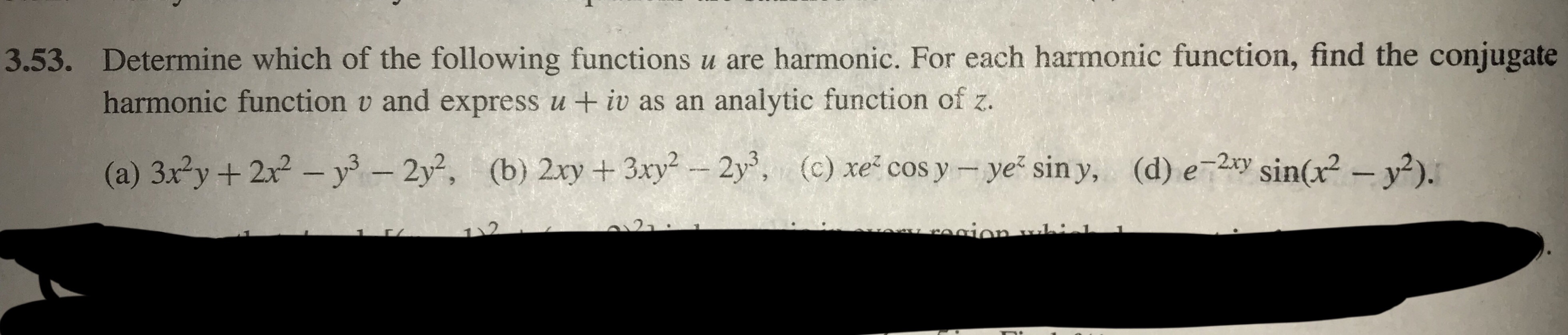 Determine which of the following functions u are harmonic. For each harmonic function, find the conjugate harmonic function v and express u +iv as an analytic function of z. 3.53. (b) 2xy + 3xy2-2y, (a) 3x2y + 2x2-уз-2y2, (d) e_2xy Sin(x2-y2). (c) xe-cosy-yez siny,
