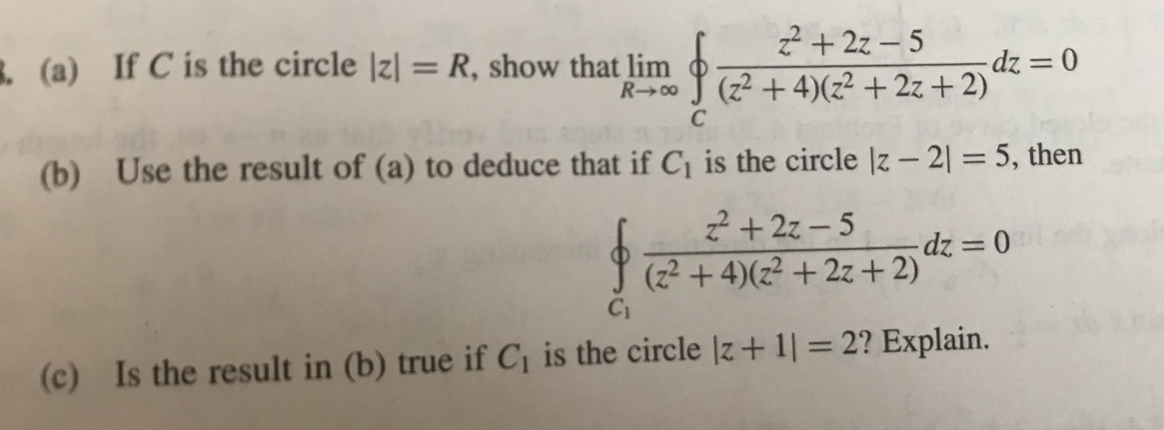 (a) If C is the circle Izl = R, show that linn (2 + 4)(z2 +22+2) (b) Use the result of (a) to deduce that if Ci is the circle lz-2 5, then (2 +42 +2z+2) Ci (c) Is the result in (b) true if Ci is the circle lz+1l 2? Explain.