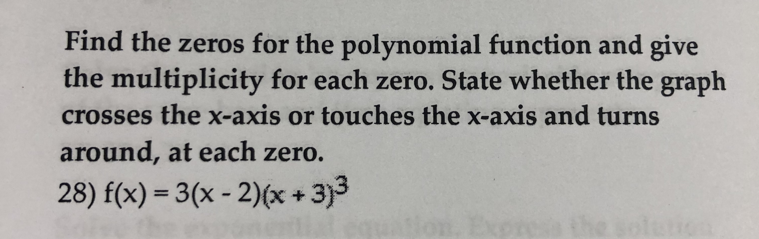 Find the zeros for the polynomial function and give the multiplicity for each zero. State whether the graph crosses the x-axis or touches the x-axis and turns around, at each zero. 28) f(x) 3(x-2)x+3)3