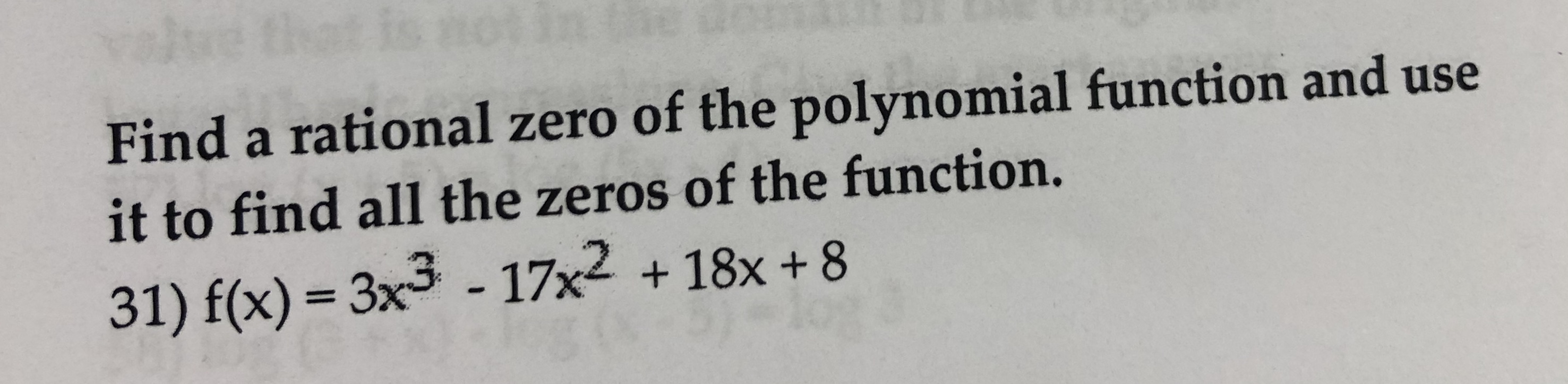Find a rational zero of the polynomial function and use it to find all the zeros of the function. 31) f(x)-3x3 - 17x2 + 18x +8