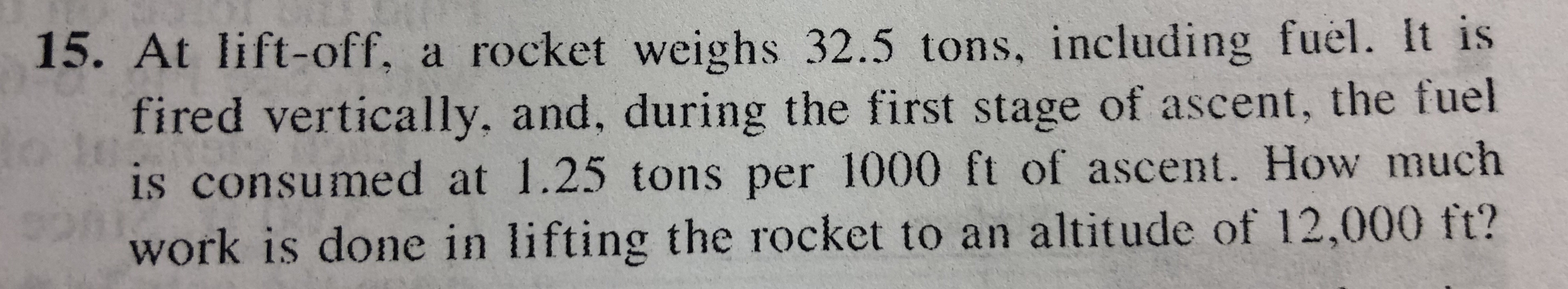 15. At lift-off, a rocket weighs 32.5 tons, including fuel. It is fired vertically, and, during the first stage of ascent, the fuel is consumed at 1.25 tons per 1000 ft of ascent. How much work is done in lifting the rocket to an altitude of 12,000 ft?
