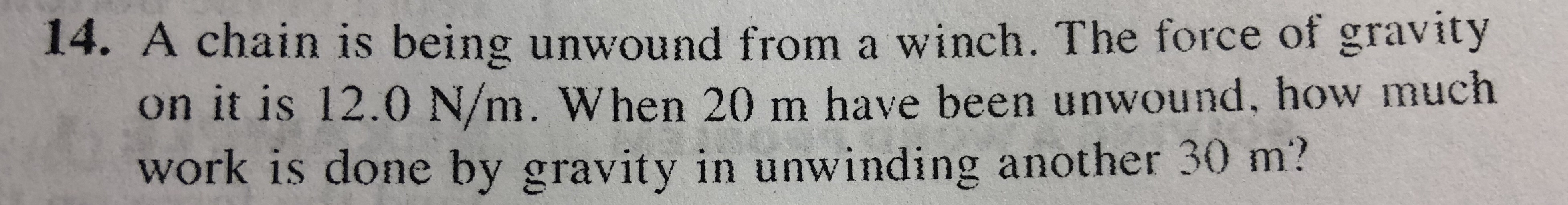 14. A chain is being unwound from a winch. The force of gravity on it is 12.0 N/m. When 20 m have been unwound. how much work is done by gravity in unwinding another 30 m?
