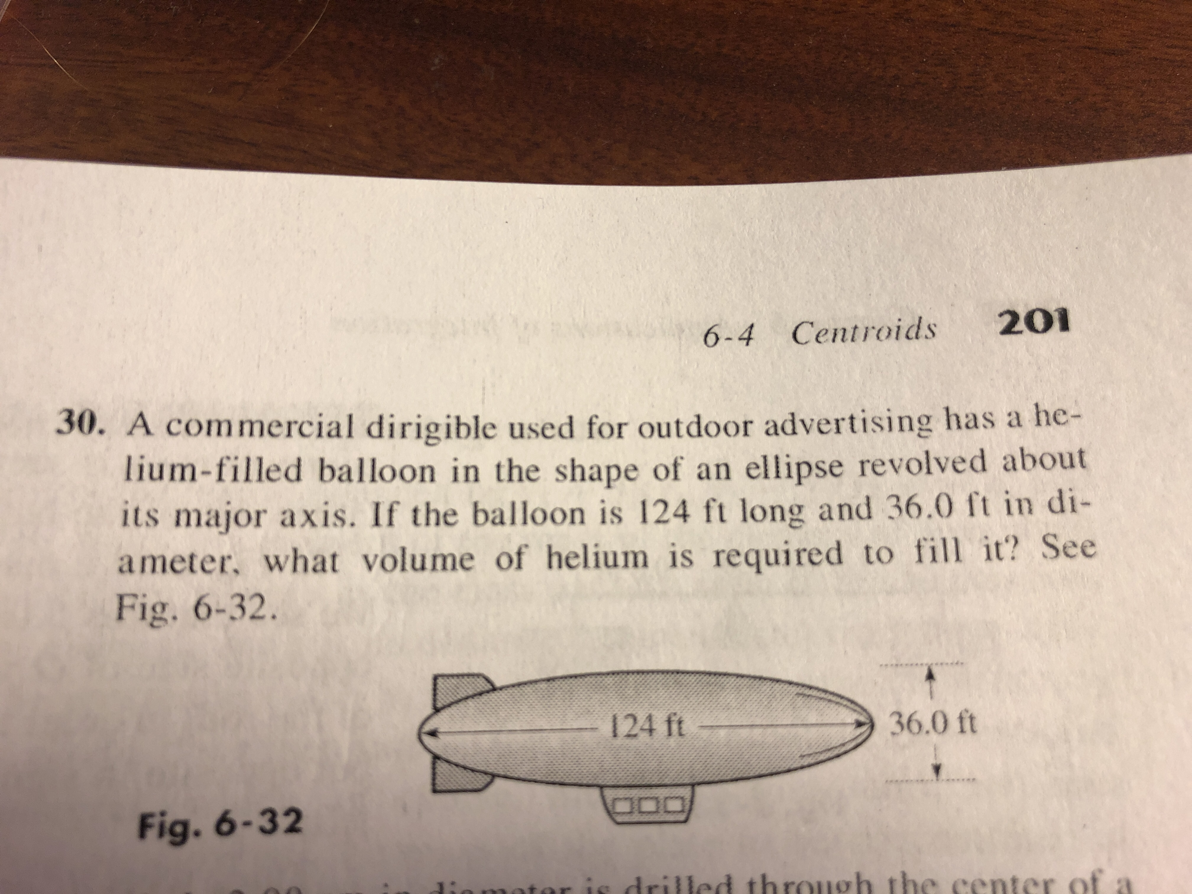 6-4 Centroids 201 30. A commercial dirigible used for outdoor advertising has a he- lium-filled balloon in the shape of an ellipse revolved about its major axis. If the balloon is 124 ft long and 36.0 ft in di- ameter, what volume of helium is required to t? See ее Fig. 6-32. 36.0 ft Fig. 6-3 2