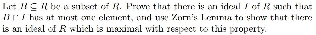 Let BCR be a subset of R. Prove that there is an ideal I of R such that B n I has at most one element, and use Zorn's Lemma to show that there is an ideal of R which is maximal with respect to this property