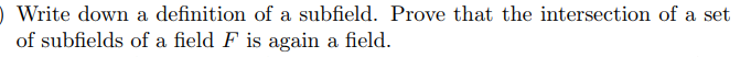 Write down a definition of a subfield. Prove that the intersection of a set of subfields of a field F is again a field.