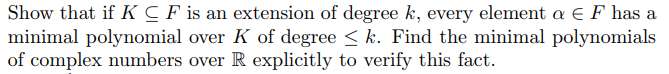 minimal polynomial over K of degree 〈 k. Find the minimal polynomials of complex numbers over R explicitly to verify this fact.