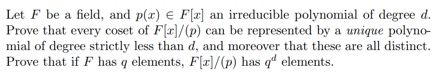 Let F be a field, and p(x) E F[x] an irreducible polynomial of degree od. Prove that every coset of Flr]/(p) can be represented by a unique polyno- mial of degree strictly less than d, and moreover that these are all distinct. Prove that if F has q elements, F[x]/(p) has q elements. has ql elements.