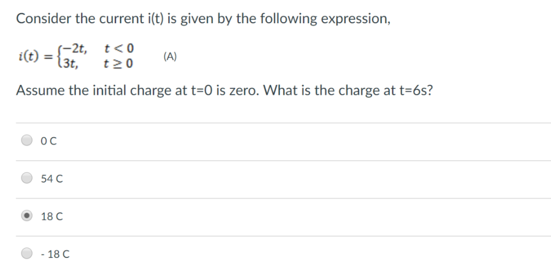 Consider the current i(t) is given by the following expression, i(t) = Assume the initial charge at t-0 is zero. What is the charge at t-6s? -2t, t<0 3t, t20 0 C 54 C 18C -18 C