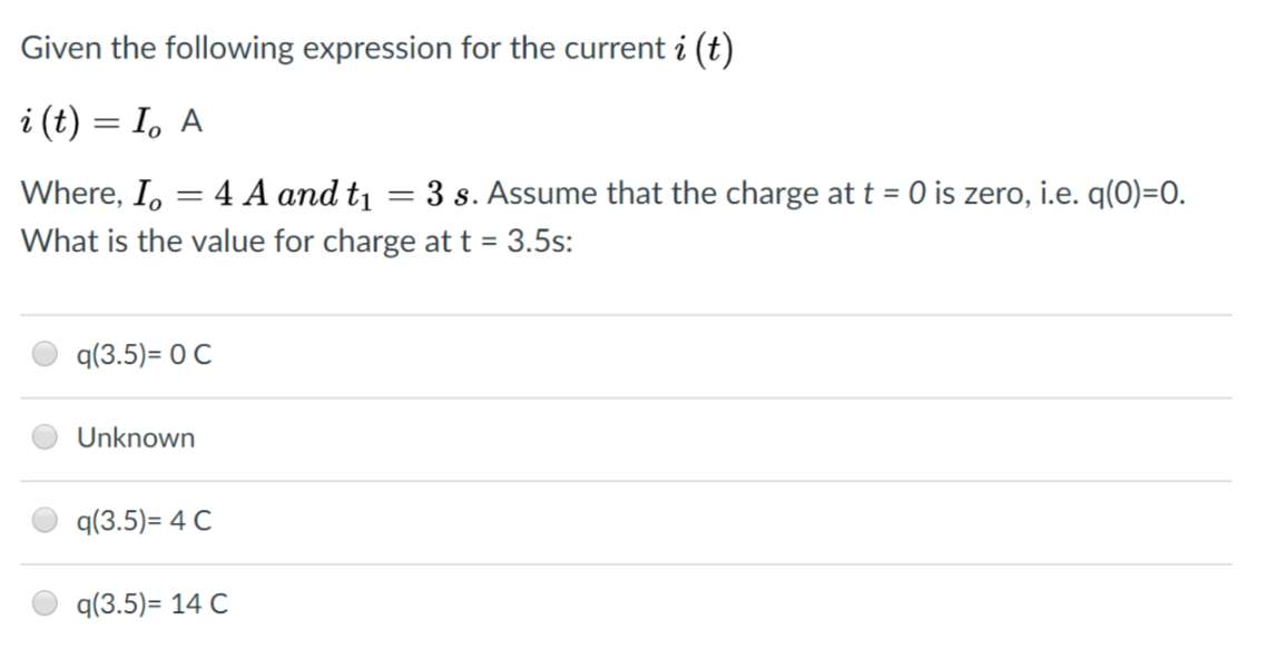 Given the following expression for the current i (t) Where, Io 4 A and tı 3 s. Assume that the charge at t 0 is zero, i.e. q(0)-0. What is the value for charge at t 3.5s: q(3.5)-O C Unknown q(3.5)-4 C q(3.5)- 14 C