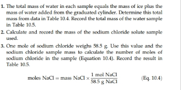 1. The total mass of water in each sample equals the mass of ice plus the mass of water added from the graduated cylinder. Determine this total mass from data in Table 10.4. Record the total mass of the water sample in Table 10.5 2 Calculate and record the mass of the sodium chloride solute sample used 3. One mole of sodium chloride weighs 58.5 g. Use this value and the sodium chloride sample mass to calculate the number of moles of sodium chloride in the sample (Equation 10.4). Record the result in Table 10.5 1 mol NaCI 585g Naci (Eq. 10.4) moles NaCl mass NaCl x