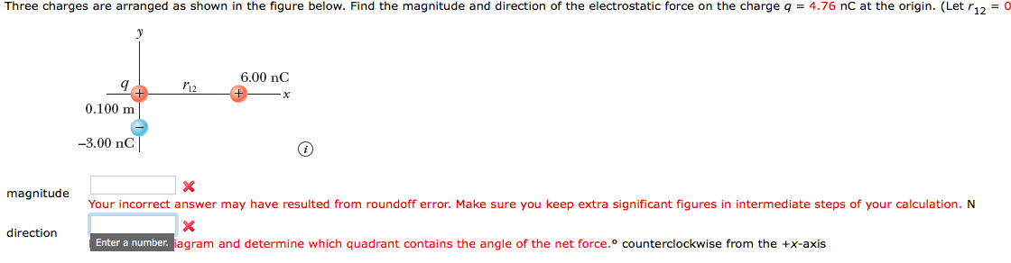 Three charges are arranged as shown in the figure below. Find the magnitude and direction of the electrostatic force on the charge q = 4.76 nC at the origin. (Let r12-0 6.00 nC 0.100 m -3.00 nC magnitude Your incorrect answer may have resulted from roundoff error. Make sure you keep extra significant figures in intermediate steps of your calculation. N direction Enter a number. jagram and determine which quadrant contains the angle of the net force.o counterclockwise from the +x-axis