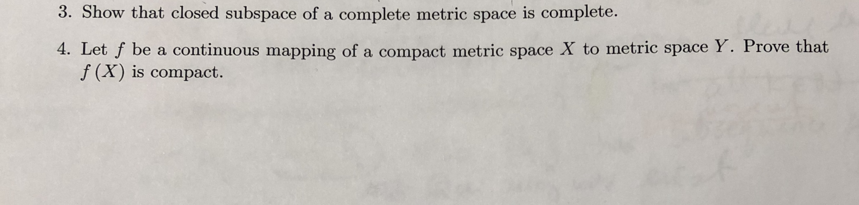 3. Show that closed subspace of a complete metric space is complete. 4. Let f be a continuous mapping of a compact metric space X to metric space Y. Prove that f (X) is compact. A 1S