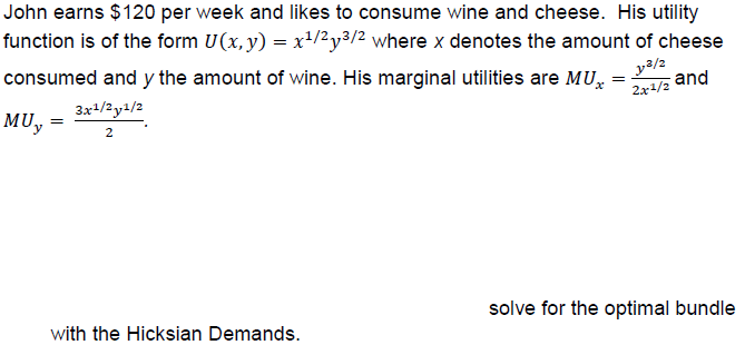 John earns $120 per week and likes to consume wine and cheese. His utility function is of the form U(x,y)-x1/2y3/2 where x denotes the amount of cheese consumed and y the amount of wine. His marginal utilities are MUz and MUay/ 3/2 2x1/2 solve for the optimal bundle with the Hicksian Demands