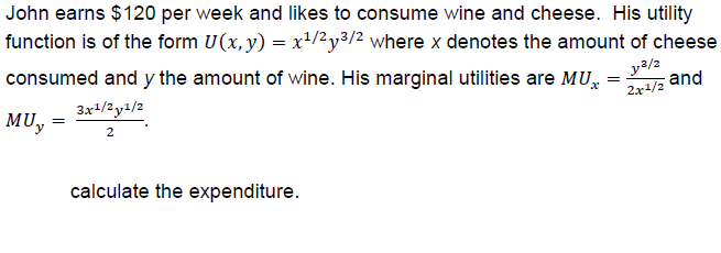 John earns $120 per week and likes to consume wine and cheese. His utility function is of the form U(x.y)-x1/2y3 where x denotes the amount of cheese consumed and y the amount of wine. His marginal utilities are MU MUy and 2r1/2 calculate the expenditure