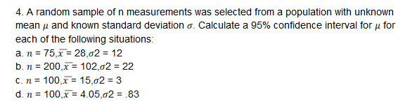 4. A random sample of n measurements was selected from a population with unknown mean μ and known standard deviation σ. Calculate a 95% confidence interval for μ for each of the following situations: b. n-200,x-: 102,02-22
