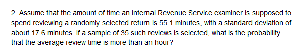 that the amount of time an Internal Revenue Service examiner is supposed to spend reviewing a randomly selected return is 55.1 minutes, with a standard deviation of about 17.6 minutes. If a sample of 35 such reviews is selected, what is the probability that the average review time is more than an hour?