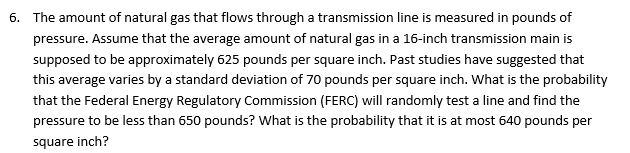 The amount of natural gas that flows through a transmission line is measured in pounds of pressure. Assume that the average amount of natural gas in a 16-inch transmission main is supposed to be approximately 625 pounds per square inch. Past studies have suggested that this average varies by a standard deviation of 70 pounds per square inch. What is the probability that the Federal Energy Regulatory Commission (FERC) will randomly test a line and find the pressure to be less than 650 pounds? What is the probability that it is at most 640 pounds per square inch? 6.
