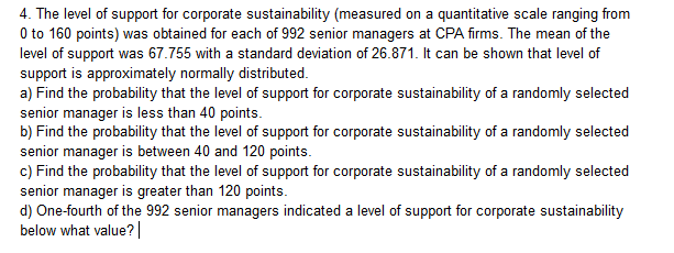4. The level of support for corporate sustainability (measured on a quantitative scale ranging from 0 to 160 points) was obtained for each of 992 senior managers at CPA firms. The mean of the level of support was 67.755 with a standard deviation of 26.871. It can be shown that level of support is approximately normally distributed a) Find the probability that the level of support for corporate sustainability of a randomly selected senior manager is less than 40 points. b) Find the probability that the level of support for corporate sustainability of a randomly selected senior manager is between 40 and 120 points. c) Find the probability that the level of support for corporate sustainability of a randomly selected senior manager is greater than 120 points d) One-fourth of the 992 senior managers indicated a level of support for corporate sustainability below what value?