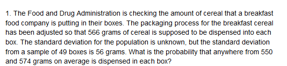 1. The Food and Drug Administration is checking the amount of cereal that a breakfast food company is putting in their boxes. The packaging process for the breakfast cereal has been adjusted so that 566 grams of cereal is supposed to be dispensed into each box. The standard deviation for the population is unknown, but the standard deviation from a sample of 49 boxes is 56 grams. What is the probability that anywhere from 550 and 574 grams on average is dispensed in each box?