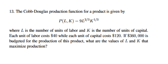13. The Cobb-Douglas production function for a product is given by P(L, K) 912/K1 where L is the number of units of labor and K is the number of units of capital. Each unit of labor costs S40 while each unit of capital costs $120. If S360, 000 is budgeted for the production of this product, what are the values of L and K that maximize production?