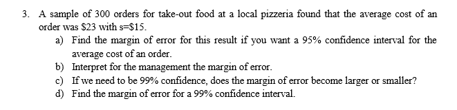 A sample of 300 orders for take-out food at a local pizzeria found that the average cost of an order was $23 with s-$15. a) Find the margin of error for this result if you want a 95% confidence interval for the average cost of an order. Interpret for the management the margin of error. If we need to be 99% confidence, does the margin of error become larger or smaller? Find the margin of error for a 99% confidence interval. b) c) d)