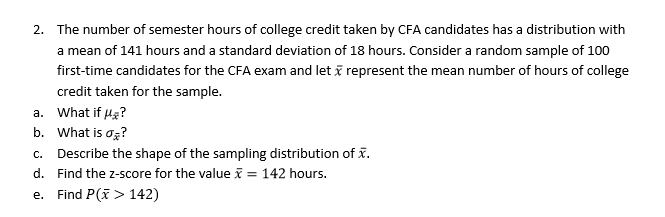 The number of semester hours of college credit taken by CFA candidates has a distribution with a mean of 141 hours and a standard deviation of 18 hours. Consider a random sample of 100 first-time candidates for the CFA exam and let credit taken for the sample. 2. represent the mean number of hours of college a. what if μ? b. what is ơi? c. Describe the shape of the sampling distribution of x. d. Find the z-score for the value 142 hours. e. Find P(> 142)