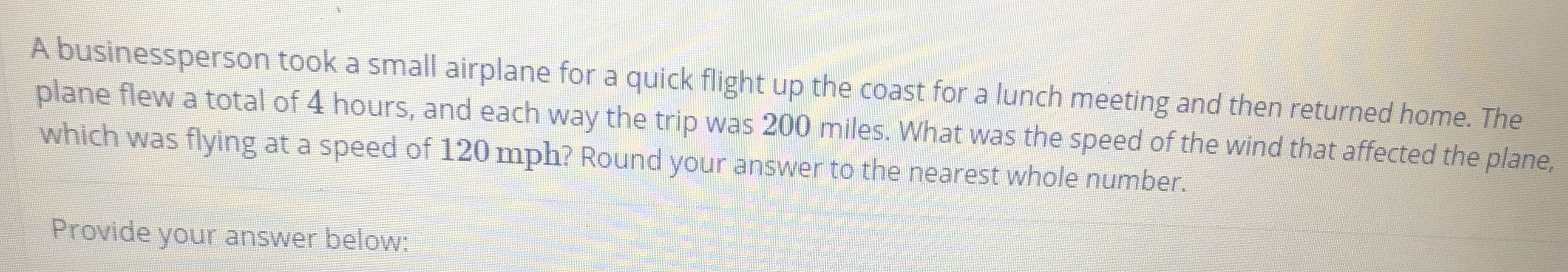 A businessperson took a small airplane for a quick flight up the coast for a lunch meeting and then returned home. The plane flew a total of 4 hours, and each way the trip was 200 miles. What was the speed of the wind that affected the plane, which was flying at a speed of 120 mph? Round your answer to the nearest whole number. Provide your answer below: