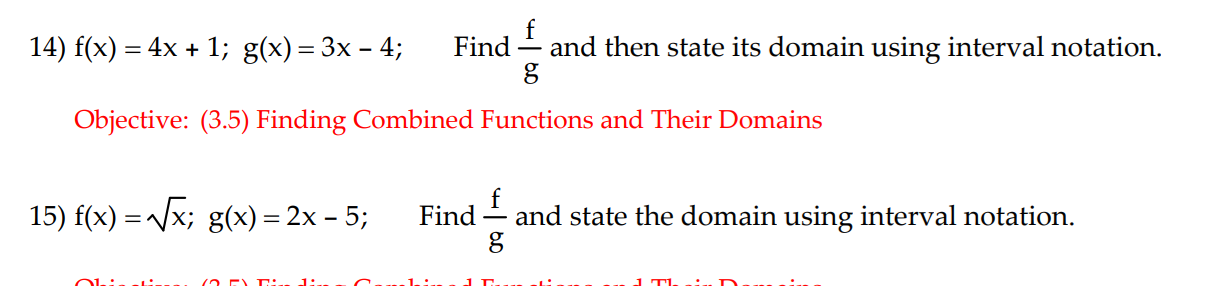 14) f(x) = 4x + 1; g(x)-3x-4; Find-and then state its domain using interval notation Objective: (3.5) Finding Combined Functions and Their Domains 15) f(x)- x, g(x) 2x-5; Find-and state the domain using interval notation