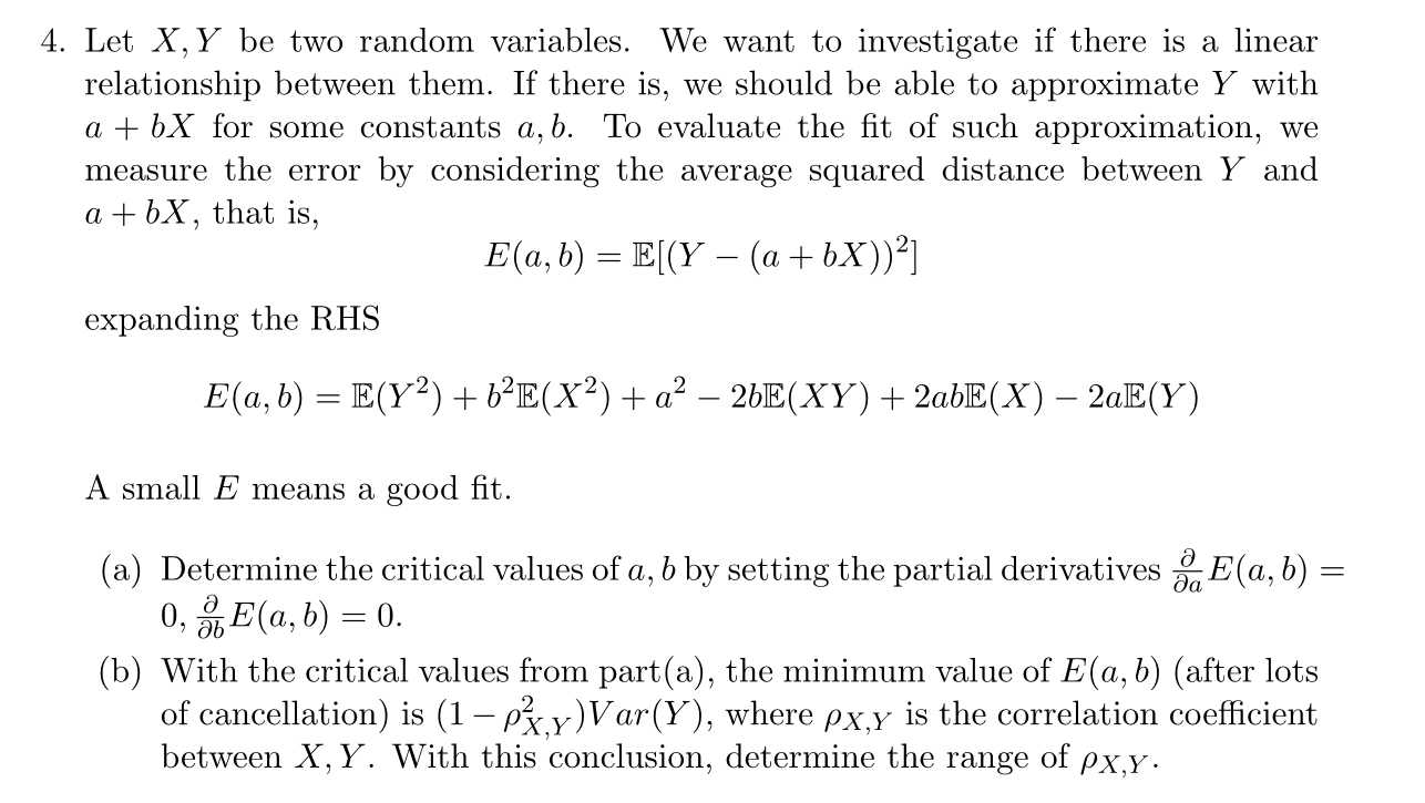 4. Let X, Y be two random variables. We want to investigate if there is a linear relationship between them. If there is, we should be able to approximate Y witlh a + bX for some constants a,b. To evaluate the fit of such approximation, we measure the error by considering the average squared distance between Y and a + bX, that is, expanding the RHS A small E means a good fit . (a) Determine the critical values of a, b by setting the partial derivatives (a, b) (b) With the critical values from parta), the minimum value of E(a, ó) (after lots of cancellation) is (1-r2 y) Var(y), where ρxy s the correlation coefficient between X, Y. With this conclusion, determine the range of ρχ.y
