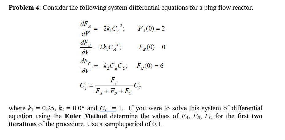 Problem 4: Consider the following system differential equations for a plug flow reactor. dF dV dF dV dF dV F (0)0 where kl = 0.25,后= 0.05 and Cr = 1. If you were to solve this system of differential equation using the Euler Method determine the values of FA, FB, Fc for the first two iterations of the procedure. Use a sample period of 0.1.