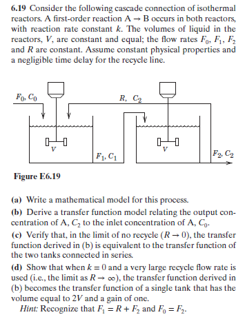 6.19 Consider the following cascade connection of isothermal reactors. A first-order reaction A Boccurs in both reactors, with reaction rate constant k. The volumes of liquid in the reactors, V, are constant and equal; the flow rates Fo, Fi, F2 and R are constant. Assume constant physical properties and a negligible time delay for the recycle line. Fo. Co R, C F1, C1 Figure E6.19 (a) Write a mathematical model for this process. (b) Derive a transfer function model relating the output con- centration of A, C2 to the inlet concentration of A, C (c) Verify that, in the limit of no recycle (R-0), the transfer function derived in (b) is equivalent to the transfer function of the two tanks connected in series. (d) Show that when k- 0 and a very large recycle flow rate is used (i.e., the limit as Ro), the transfer function derived in (b) becomes the transfer function of a single tank that has the volume equal to 2V and a gain of one. Hint: Recognize that FRF2 and FoF2