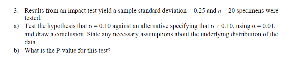 3. Results from an impact test yield a sample standard deviation 0.25 and-20 specimens were icsted. Test the hypothesis that σ-0.10 against an alternative specifying that σ and draw a conclusion. State any necessary assumptions about the underlying distribution of the data What is the P-value for this test? a) 0.10. using α 0.01. b)