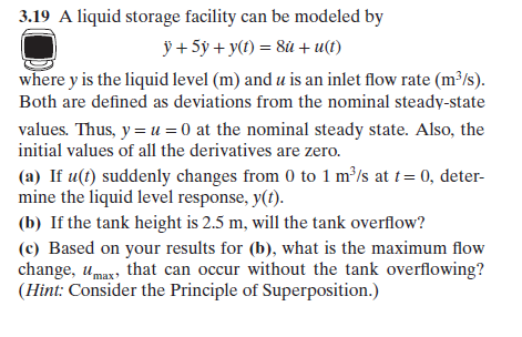 .19 A liquid storage facility can be modeled by where y is the liquid level (m) and u is an inlet flow rate (m*/s) Both are defined as deviations from the nominal steady-state values. Thus, y-u0 at the nominal steady state. Also, the initial values of all the derivatives are zero. (a) If u(t) suddenly changes from 0 to 1 m/s at 0, deter- mine the liquid level response, y(). (b) If the tank height is 2.5 m, will the tank overflow? (c) Based on your results for (b), what is the maximum flow change, umax, that can occur without the tank overflowing? (Hint: Consider the Principle of Superposition.)