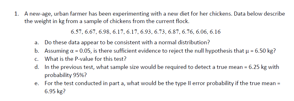 A new-age, urban farmer has been experimenting with a new diet for her chickens. Data below describe the weight in kg from a sample of chickens from the current flock. 1. 6.57, 6.67, 6.98. 6.17, 6.17, 6.93. 6.73. 6.87, 6.76. 6.06, 6.16 a. Do these data appear to be consistent with a normal distribution? b. Assuming a 0.05, is there sufficient evidence to reject the null hypothesis that H 6.50 kg? c. What is the P-value for this test? d. In the previous test, what sample size would be required to detect a true mean 6.25 kg with probability 95%? For the test conducted in part a, what would be the type ll error probability if the true mean- 6.95 kg? e.