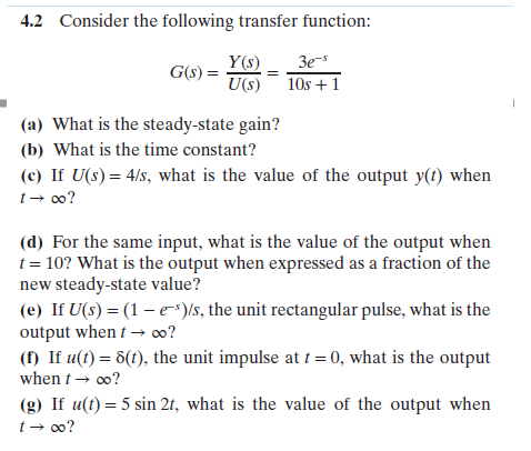 4.2 Consider the following transfer function: Y(s) 3e- U(s) 1Os +1 (a) What is the steady-state gain? (b) What is the time constant? (c) If U(s)4/s, what is the value of the output y(t) when t oo? (d) For the same input, what is the value of the output when t 10? What is the output when expressed as a fraction of the new steady-state value? (e) If U(s) (1-e-)s, the unit rectangular pulse, what is the output whent-oo? ( If u() 6(), the unit impulse at 0, what is the output when-00? (g) If u(t) 5 sin 2t, what is the value of the output when