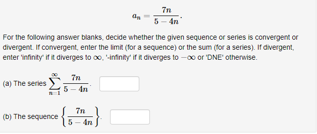 7n 5-4n For the following answer blanks, decide whether the given sequence or series is convergent or divergent. If convergent, enter the limit (for a sequence) or the sum (for a series). If divergent, enter 'infinity' if it diverges to co, -infinity' if it diverges to -oo or 'DNE' otherwise. (a) The serie 5 4T (b) The sequence 5-4n