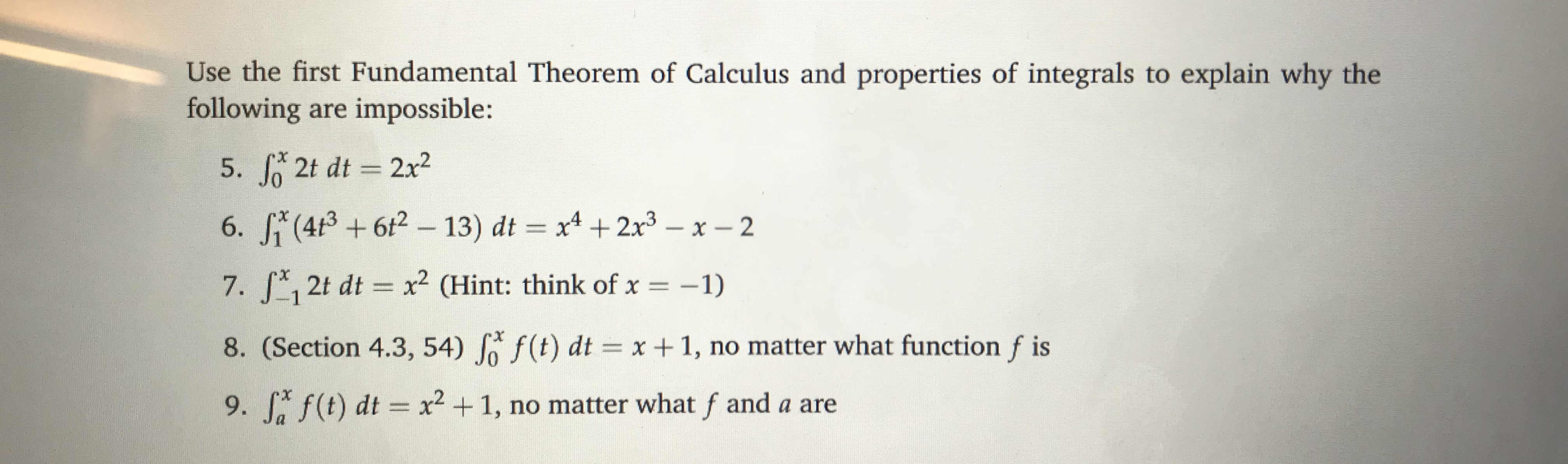 Use the first Fundamental Theorem of Calculus and properties of integrals to explain why the following are impossible: 5. J 2t dt 2x2 7. 12t dt 2 CHint: think of x-1) 8. (Section 4.3, 54) Jo f (t) dtx1, no matter what function f is 9, f,f(t) dt x2 + 1, no matter what f and a are