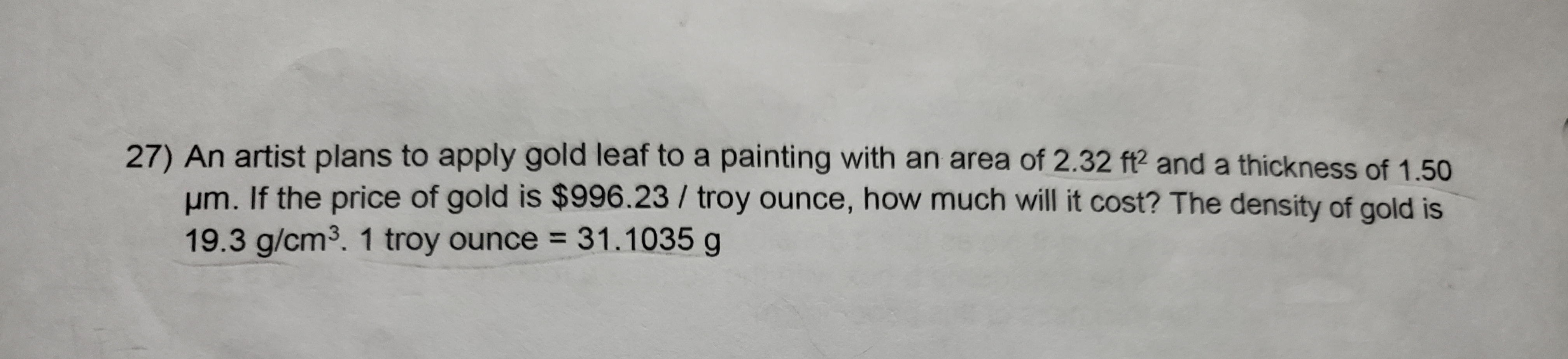 27) An artist plans to apply gold leaf to a painting with an area of 2.32 f? and a thickness of 1.50 Hm. If the price of gold is $996.23/ troy ounce, how much will it cost? The density of gold is 19.3 g/cm3. 1 troy ounce 31.1035 g