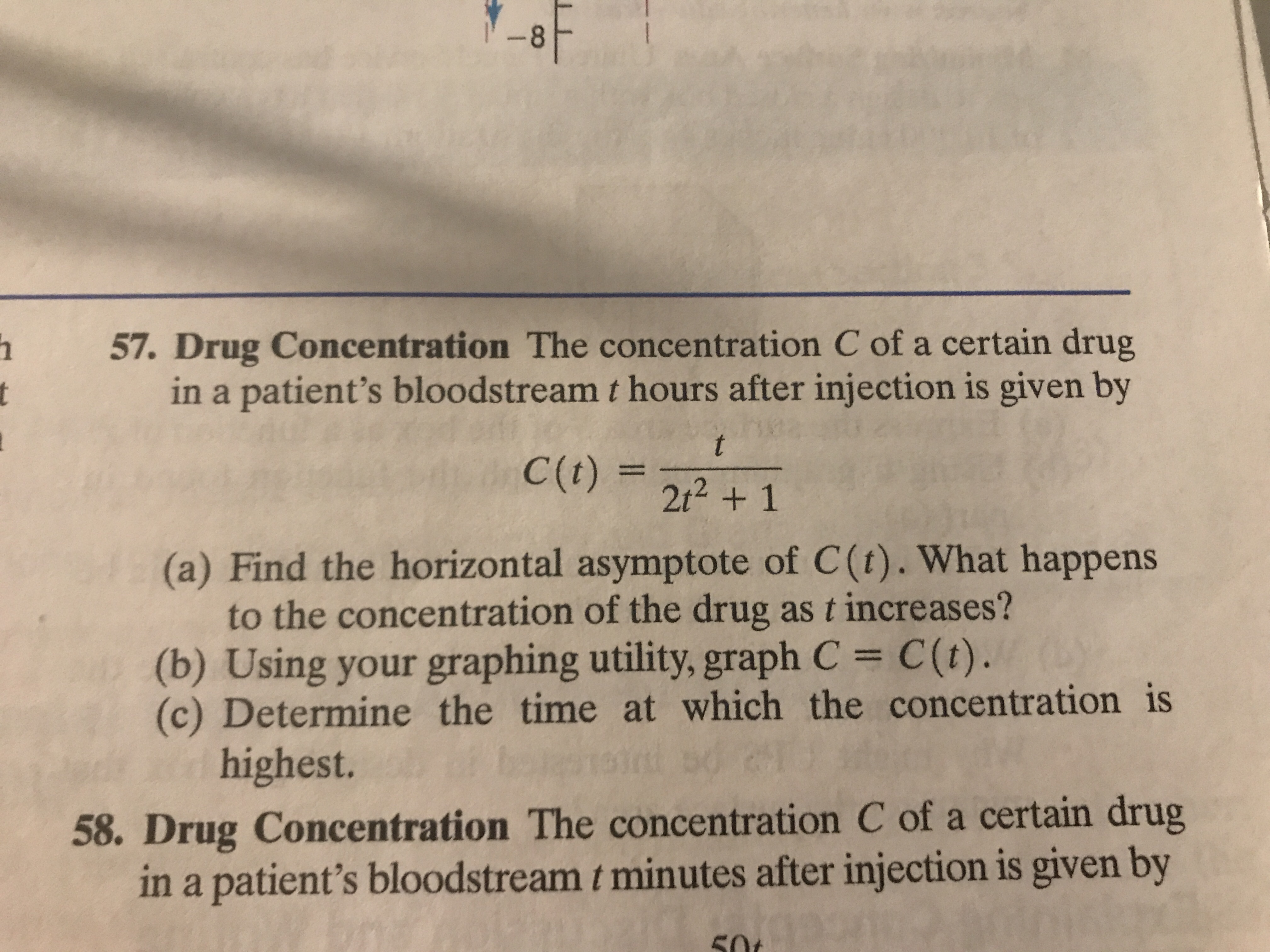 57. Drug Concentration The concentration C of a certain drug in a patient's bloodstream t hours after injection is given by C(t) = 2t2 + 1 (a) Find the horizontal asymptote of C (t). What happens to the concentration of the drug as t increases? (b) Using your graphing utility, graph C C(t). (c) Determine the time at which the concentration is highest. 58. Drug Concentration The concentration C of a certain drug in a patient's bloodstream t minutes after injection is given by