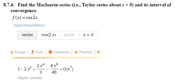8.74. Find the Maclaurin series (i.e., Taylor series about c = 0) and its interval of f(x) = cos2x Input interpretation series cos(2x) point x=0 Enlarge^ Data | 8 CustomizeA Plaintext 2x* 4x6 1-2x2 ++O(x7 +0(x) (Taylor series)