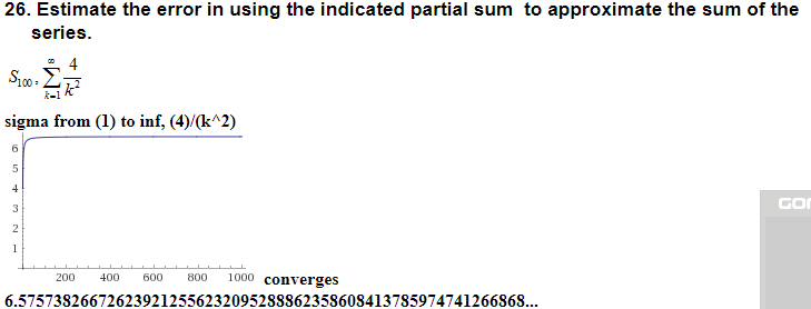 26. Estimate the error in using the indicated partial sum to approximate the sum of the series. sigma from (1) to inf, (4)/(k*2) GO 200 400 60 800 1000 converges 6.575738266726239212556232095288862358608413785974741266868...